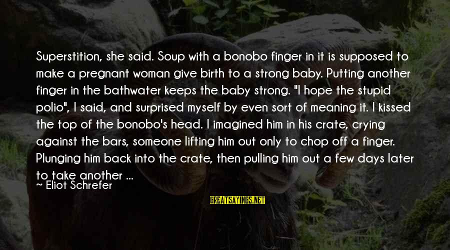 Birth Of A Baby Sayings By Eliot Schrefer: Superstition, she said. Soup with a bonobo finger in it is supposed to make a
