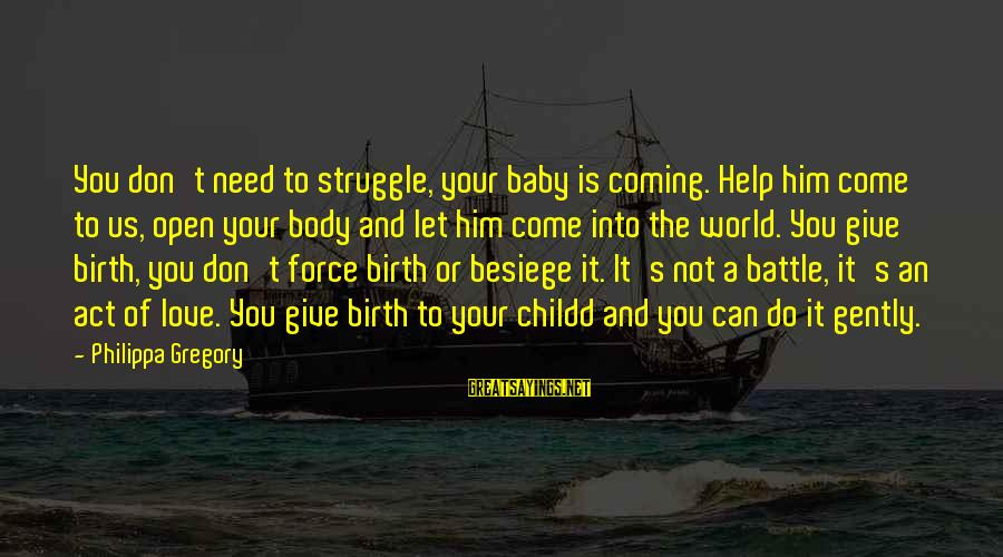 Birth Of A Baby Sayings By Philippa Gregory: You don't need to struggle, your baby is coming. Help him come to us, open
