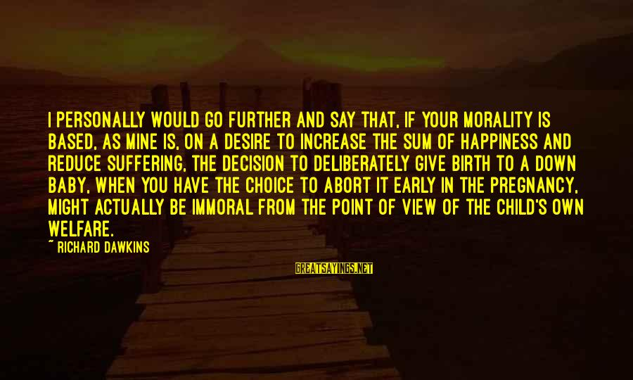 Birth Of A Baby Sayings By Richard Dawkins: I personally would go further and say that, if your morality is based, as mine