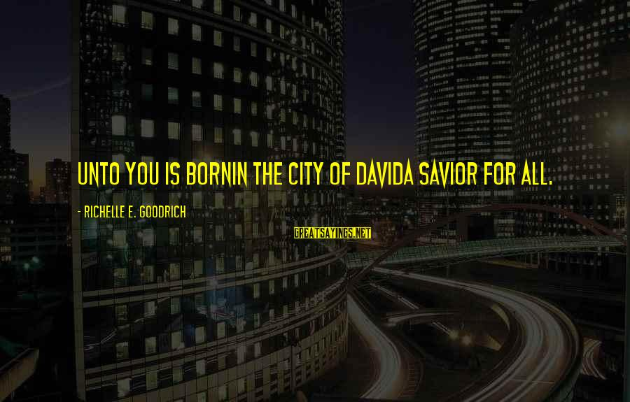 Birth Of A Baby Sayings By Richelle E. Goodrich: Unto you is bornin the city of Davida Savior for all.