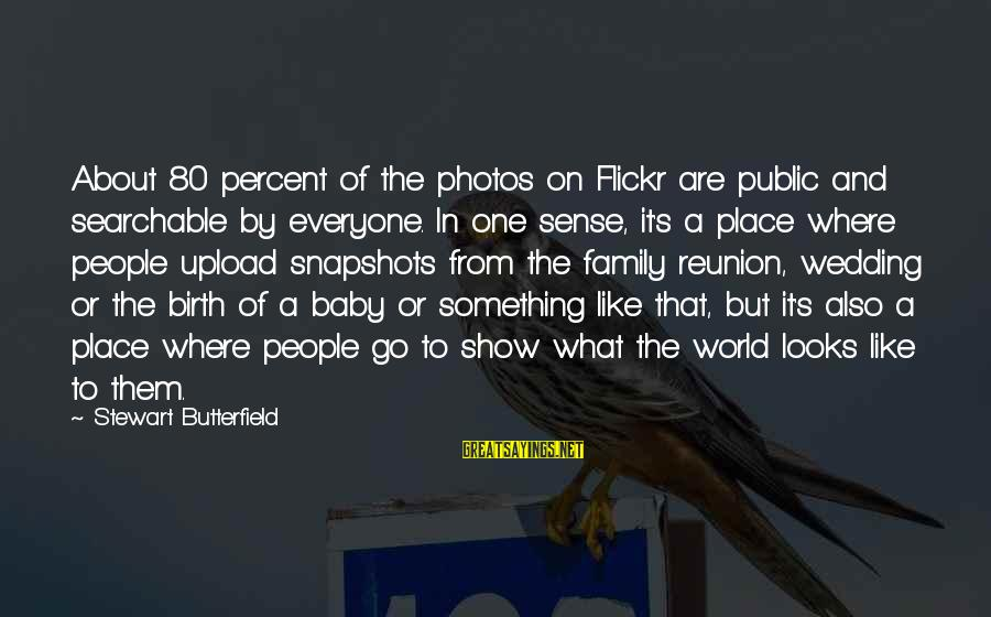 Birth Of A Baby Sayings By Stewart Butterfield: About 80 percent of the photos on Flickr are public and searchable by everyone. In