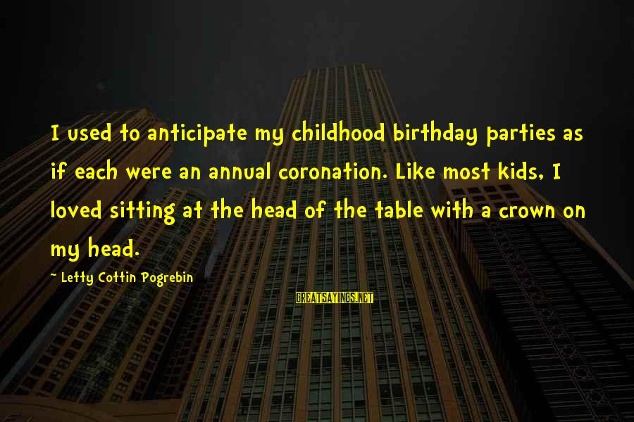 Birthday Crown Sayings By Letty Cottin Pogrebin: I used to anticipate my childhood birthday parties as if each were an annual coronation.