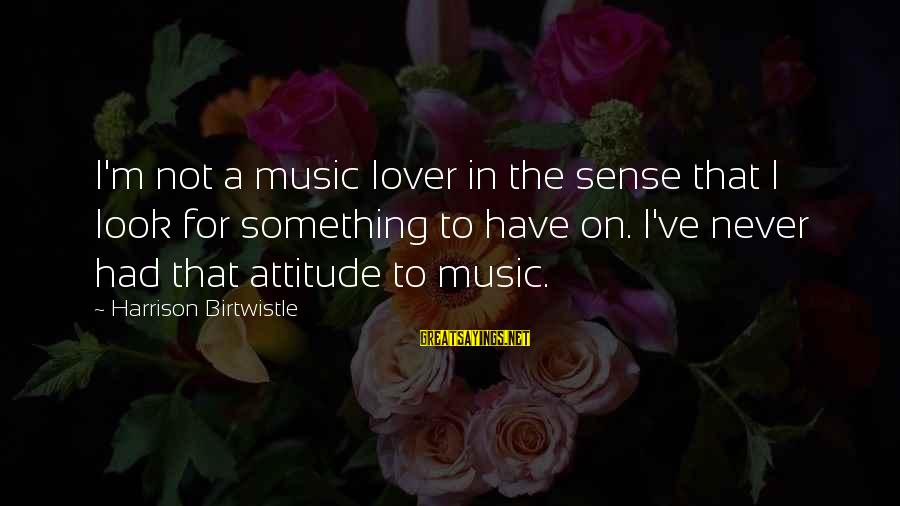 Birtwistle Sayings By Harrison Birtwistle: I'm not a music lover in the sense that I look for something to have