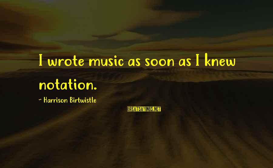 Birtwistle Sayings By Harrison Birtwistle: I wrote music as soon as I knew notation.