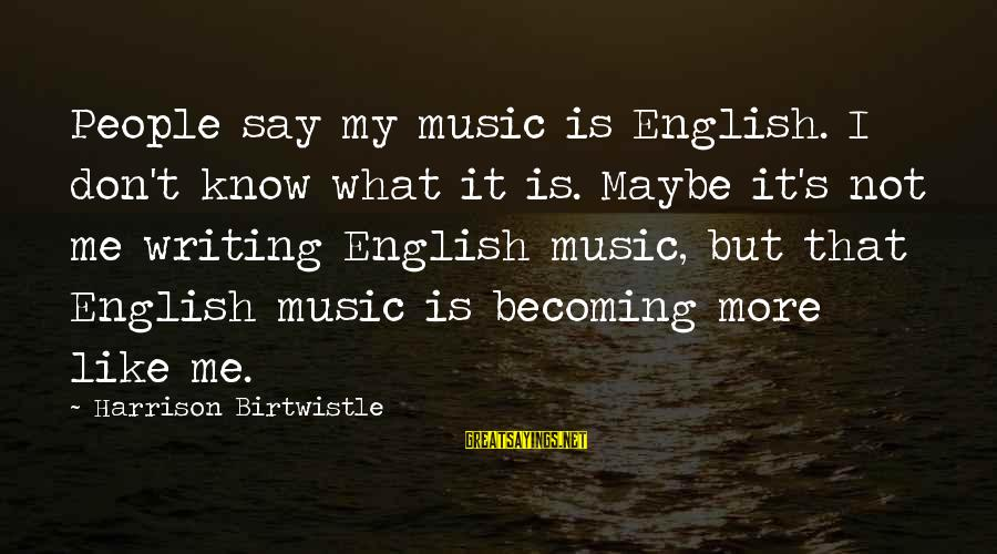 Birtwistle Sayings By Harrison Birtwistle: People say my music is English. I don't know what it is. Maybe it's not