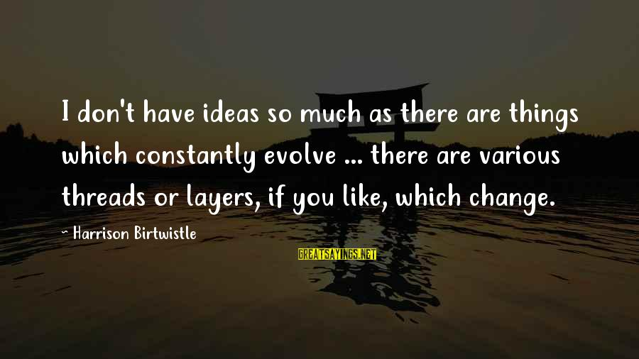 Birtwistle Sayings By Harrison Birtwistle: I don't have ideas so much as there are things which constantly evolve ... there