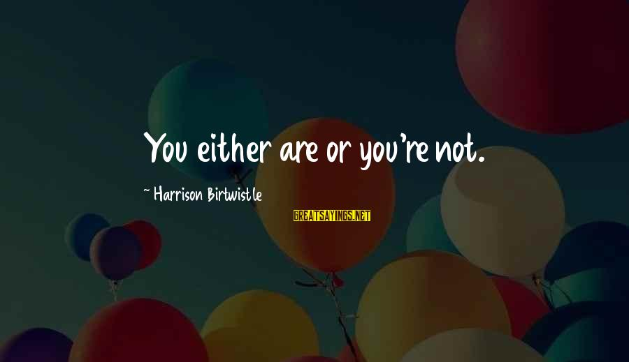 Birtwistle Sayings By Harrison Birtwistle: You either are or you're not.