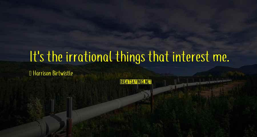 Birtwistle Sayings By Harrison Birtwistle: It's the irrational things that interest me.
