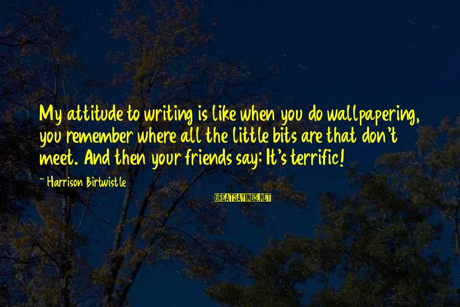 Birtwistle Sayings By Harrison Birtwistle: My attitude to writing is like when you do wallpapering, you remember where all the