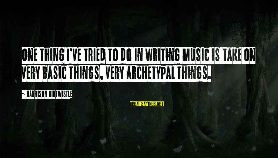 Birtwistle Sayings By Harrison Birtwistle: One thing I've tried to do in writing music is take on very basic things,