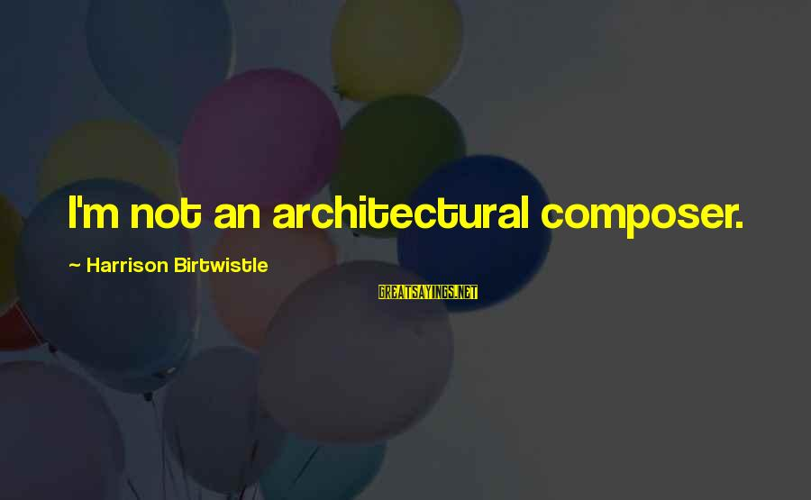 Birtwistle Sayings By Harrison Birtwistle: I'm not an architectural composer.