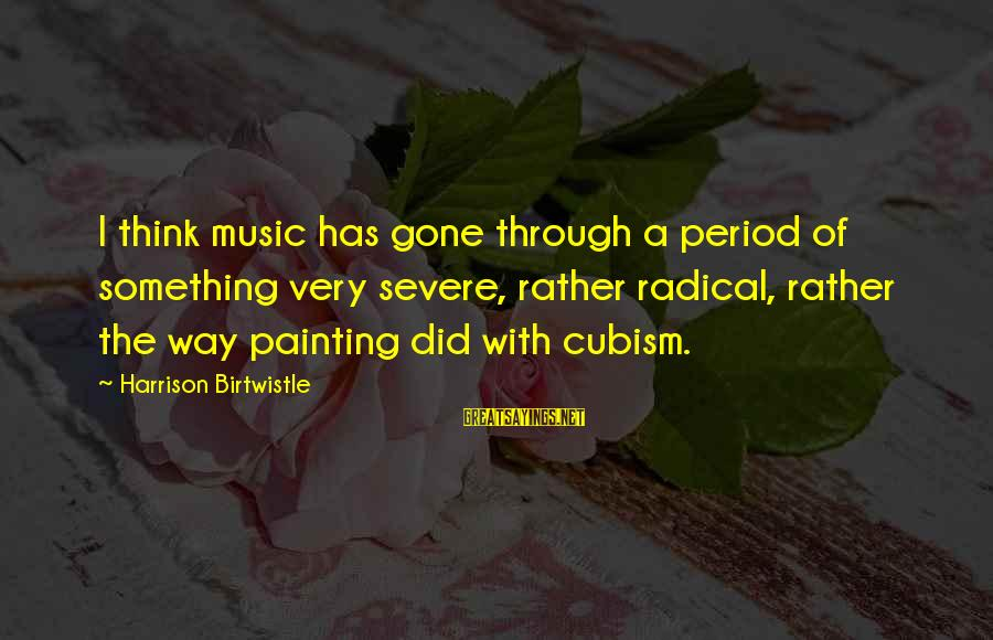 Birtwistle Sayings By Harrison Birtwistle: I think music has gone through a period of something very severe, rather radical, rather