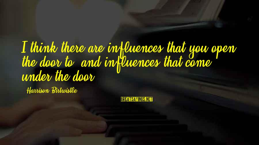 Birtwistle Sayings By Harrison Birtwistle: I think there are influences that you open the door to, and influences that come