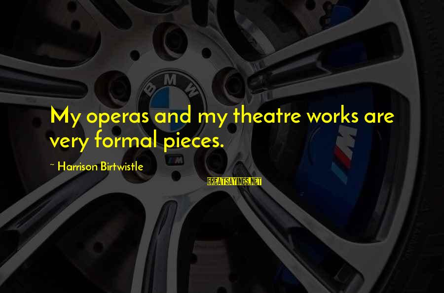 Birtwistle Sayings By Harrison Birtwistle: My operas and my theatre works are very formal pieces.
