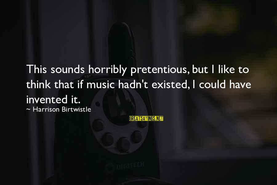 Birtwistle Sayings By Harrison Birtwistle: This sounds horribly pretentious, but I like to think that if music hadn't existed, I