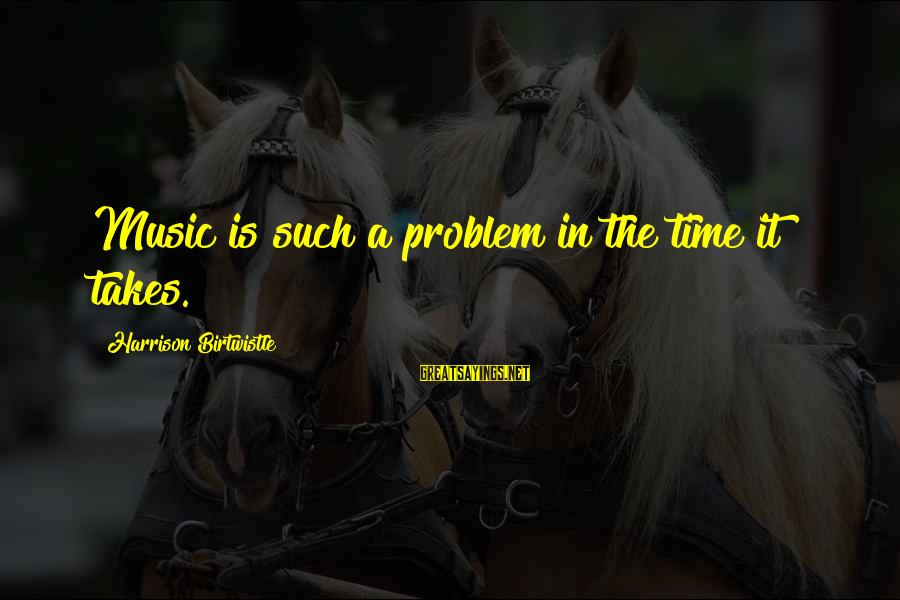 Birtwistle Sayings By Harrison Birtwistle: Music is such a problem in the time it takes.