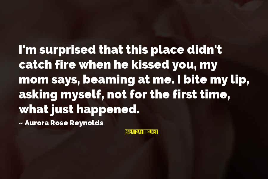 Bite My Lip Sayings By Aurora Rose Reynolds: I'm surprised that this place didn't catch fire when he kissed you, my mom says,