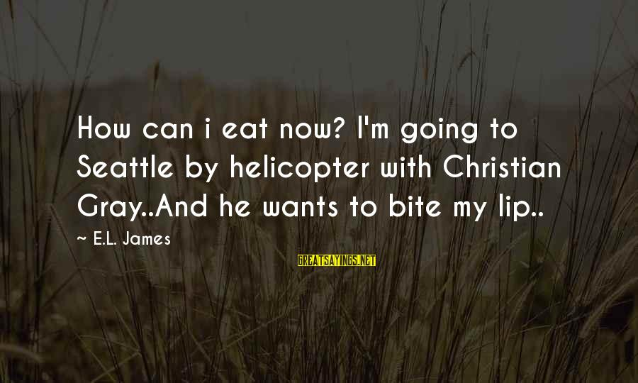 Bite My Lip Sayings By E.L. James: How can i eat now? I'm going to Seattle by helicopter with Christian Gray..And he