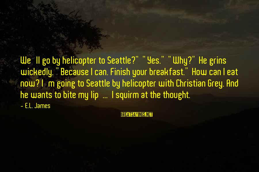 "Bite My Lip Sayings By E.L. James: We'll go by helicopter to Seattle?"" ""Yes."" ""Why?"" He grins wickedly. ""Because I can. Finish"