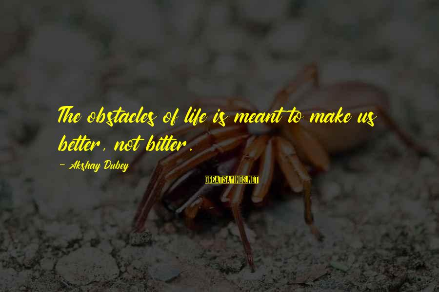 Bitter Life Quotes Sayings By Akshay Dubey: The obstacles of life is meant to make us better, not bitter.