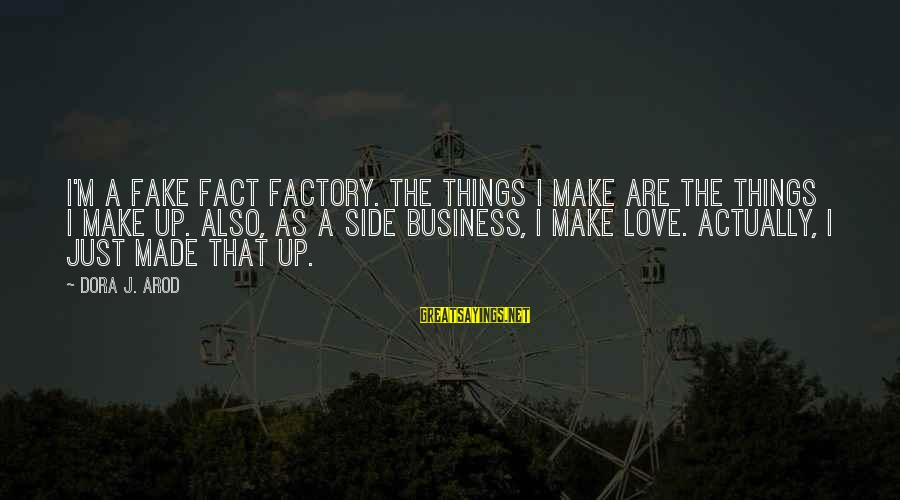 Bitter Life Quotes Sayings By Dora J. Arod: I'm a fake fact factory. The things I make are the things I make up.