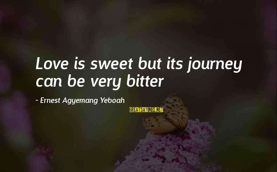Bitter Life Quotes Sayings By Ernest Agyemang Yeboah: Love is sweet but its journey can be very bitter