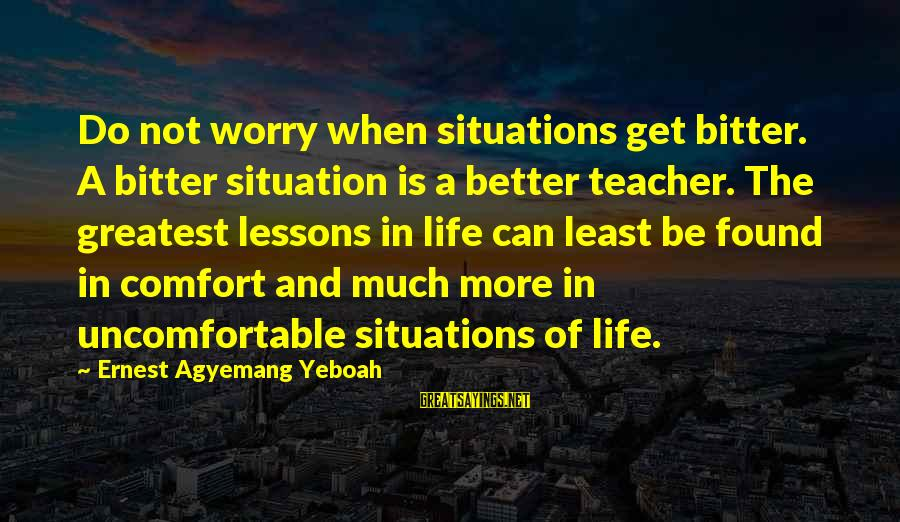 Bitter Life Quotes Sayings By Ernest Agyemang Yeboah: Do not worry when situations get bitter. A bitter situation is a better teacher. The