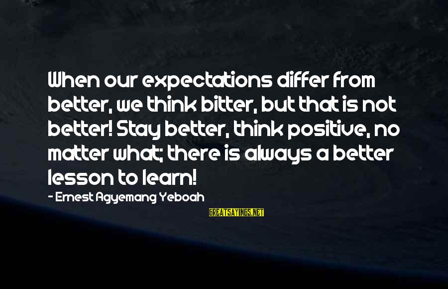 Bitter Life Quotes Sayings By Ernest Agyemang Yeboah: When our expectations differ from better, we think bitter, but that is not better! Stay