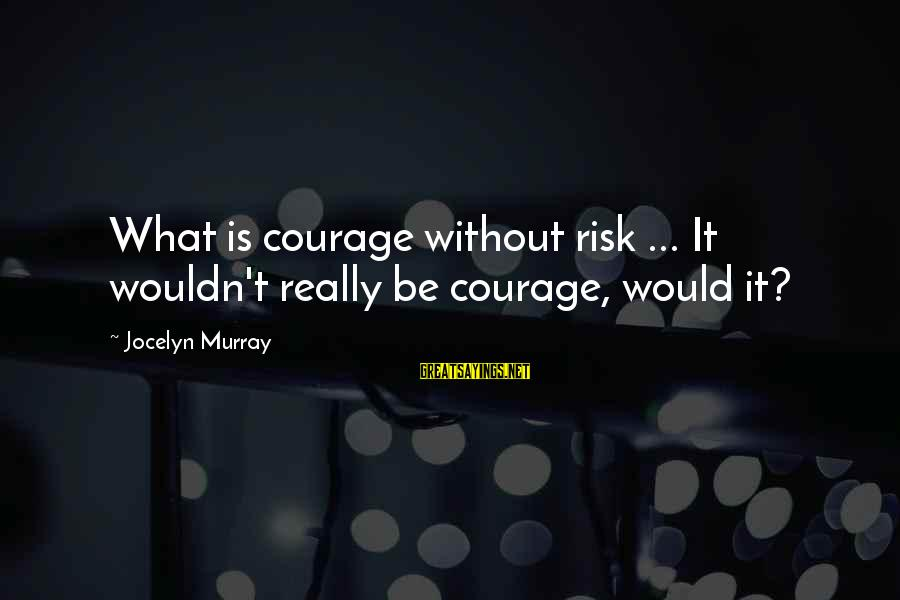 Bitter Life Quotes Sayings By Jocelyn Murray: What is courage without risk ... It wouldn't really be courage, would it?