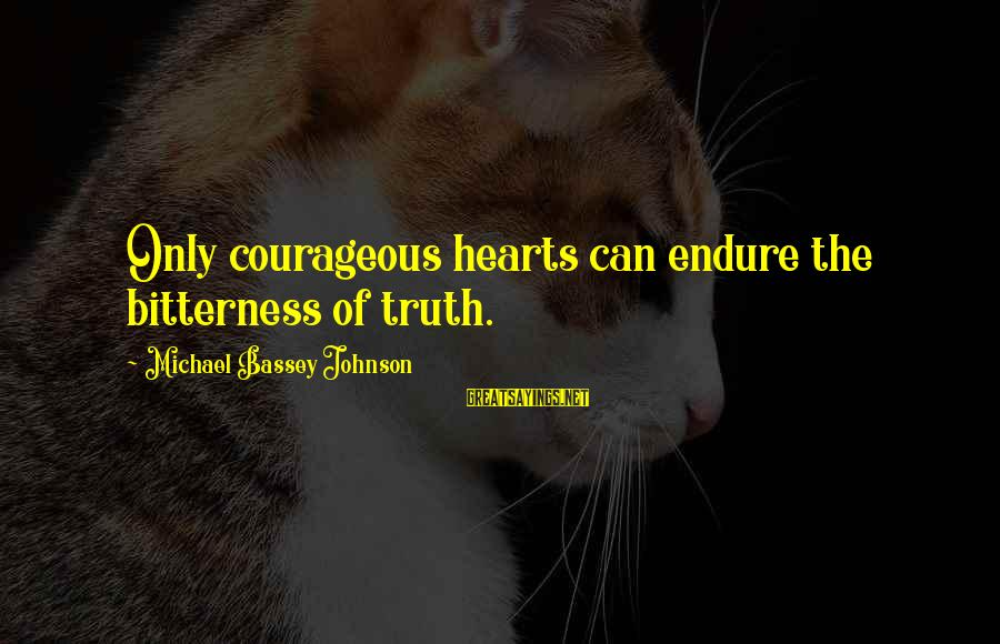 Bitter Life Quotes Sayings By Michael Bassey Johnson: Only courageous hearts can endure the bitterness of truth.