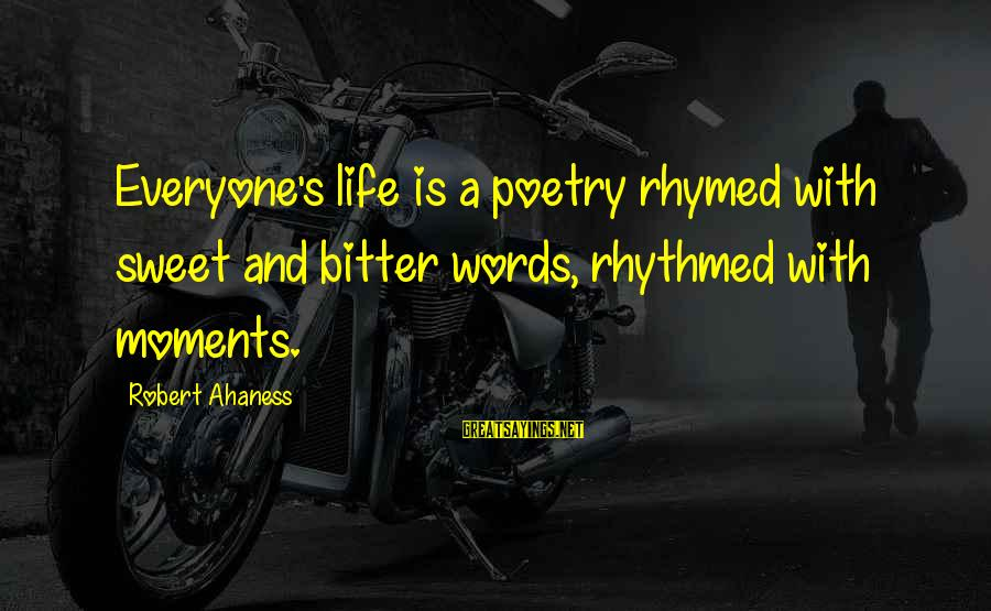 Bitter Life Quotes Sayings By Robert Ahaness: Everyone's life is a poetry rhymed with sweet and bitter words, rhythmed with moments.