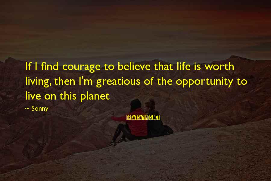 Bitter Life Quotes Sayings By Sonny: If I find courage to believe that life is worth living, then I'm greatious of