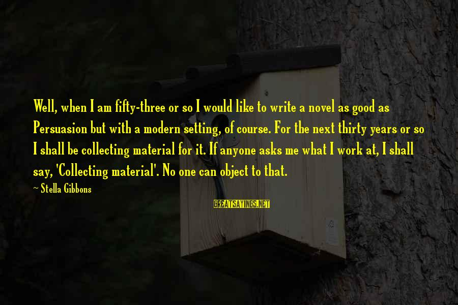 Bitter Life Quotes Sayings By Stella Gibbons: Well, when I am fifty-three or so I would like to write a novel as
