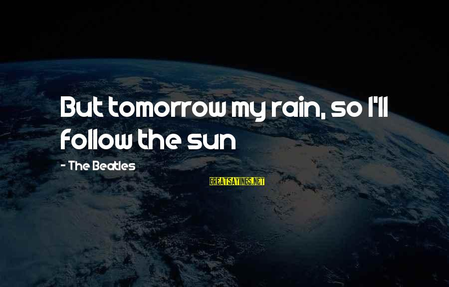 Bitter Life Quotes Sayings By The Beatles: But tomorrow my rain, so I'll follow the sun