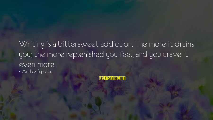 Bittersweet Life Sayings By Anthea Syrokou: Writing is a bittersweet addiction. The more it drains you; the more replenished you feel,