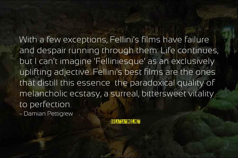 Bittersweet Life Sayings By Damian Pettigrew: With a few exceptions, Fellini's films have failure and despair running through them: Life continues,
