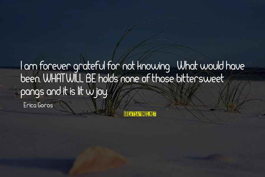 Bittersweet Life Sayings By Erica Goros: I am forever grateful for not knowing - What would have been. WHAT WILL BE