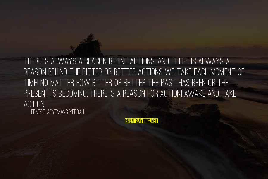 Bittersweet Life Sayings By Ernest Agyemang Yeboah: There is always a reason behind actions, and there is always a reason behind the