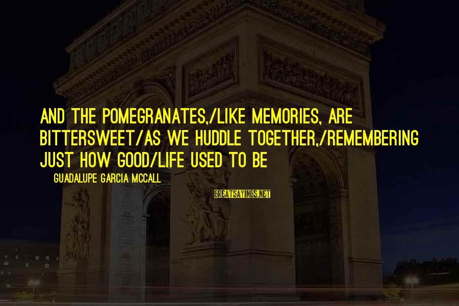 Bittersweet Life Sayings By Guadalupe Garcia McCall: And the pomegranates,/like memories, are bittersweet/as we huddle together,/remembering just how good/life used to be
