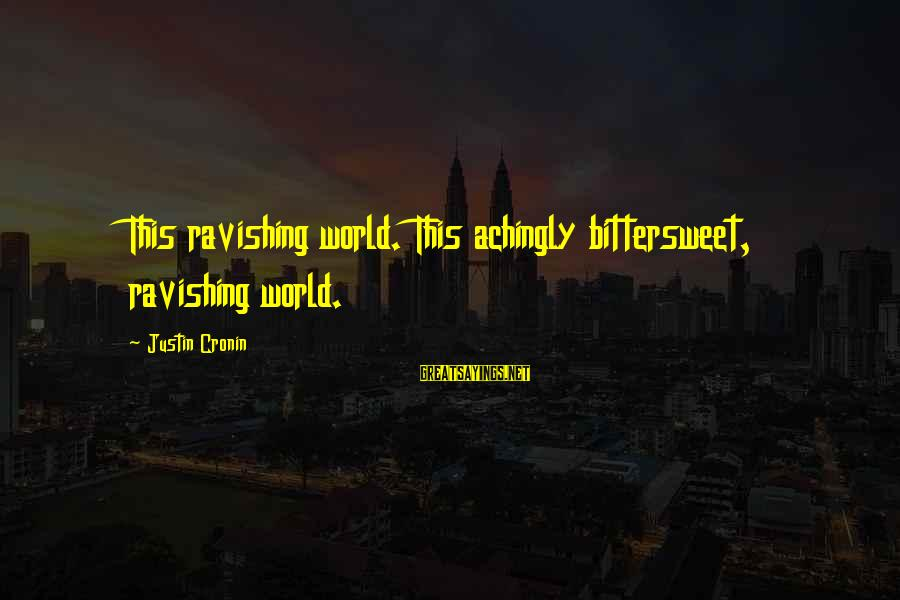 Bittersweet Life Sayings By Justin Cronin: This ravishing world. This achingly bittersweet, ravishing world.