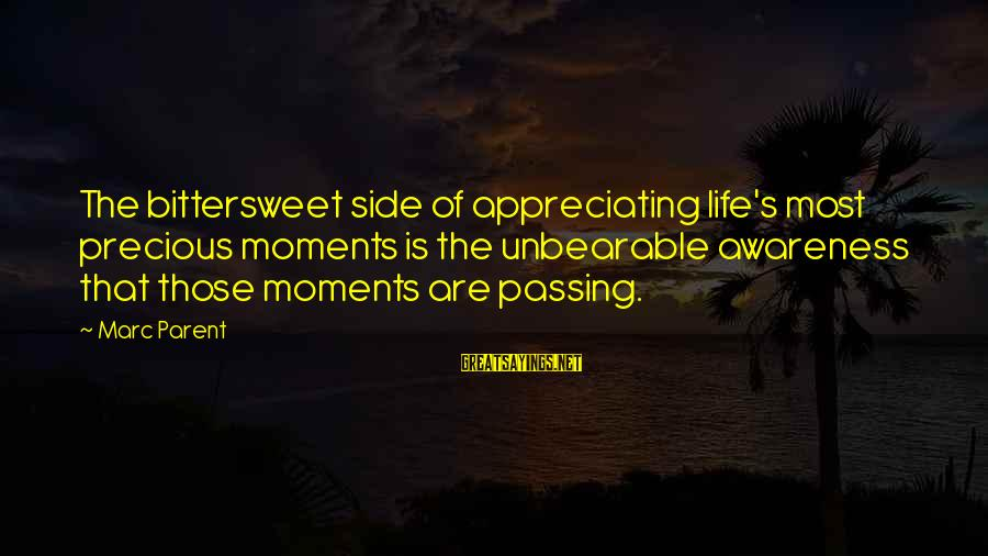 Bittersweet Life Sayings By Marc Parent: The bittersweet side of appreciating life's most precious moments is the unbearable awareness that those