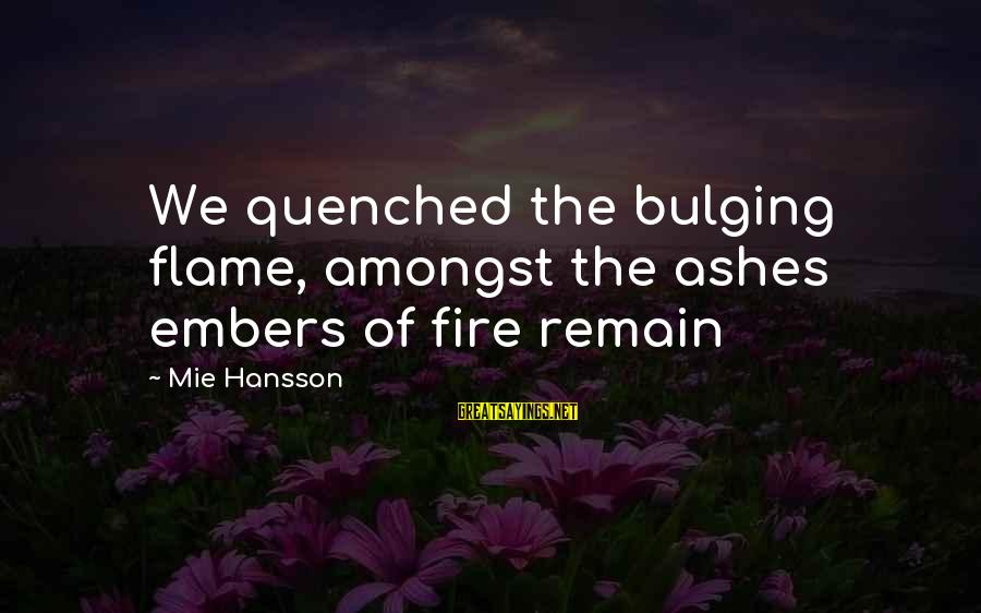 Bittersweet Life Sayings By Mie Hansson: We quenched the bulging flame, amongst the ashes embers of fire remain