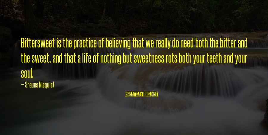 Bittersweet Life Sayings By Shauna Niequist: Bittersweet is the practice of believing that we really do need both the bitter and