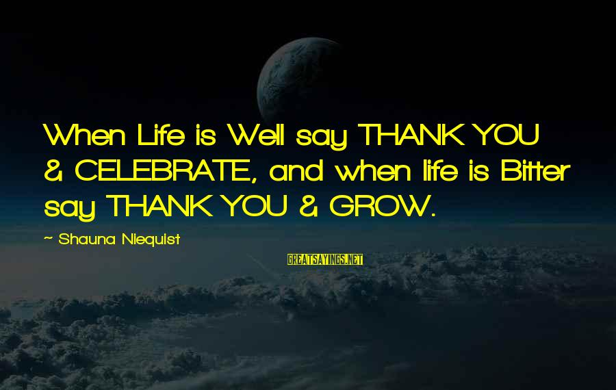 Bittersweet Life Sayings By Shauna Niequist: When Life is Well say THANK YOU & CELEBRATE, and when life is Bitter say