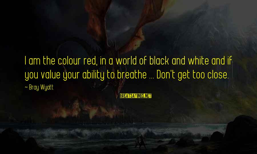 Black And Red Sayings By Bray Wyatt: I am the colour red, in a world of black and white and if you