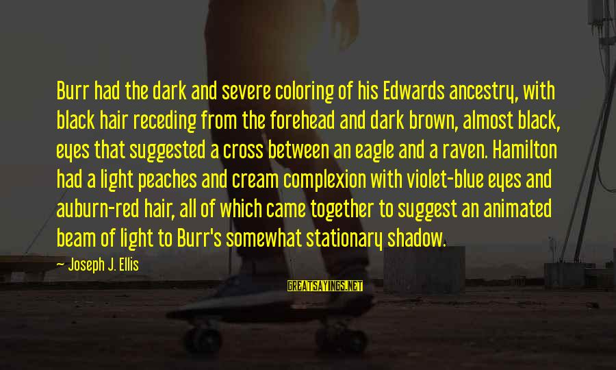 Black And Red Sayings By Joseph J. Ellis: Burr had the dark and severe coloring of his Edwards ancestry, with black hair receding