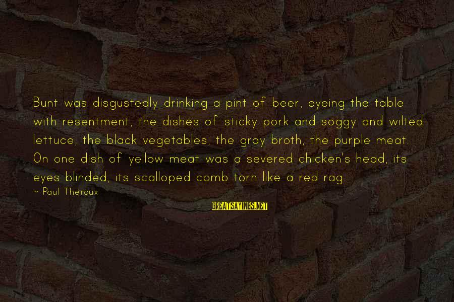 Black And Red Sayings By Paul Theroux: Bunt was disgustedly drinking a pint of beer, eyeing the table with resentment, the dishes