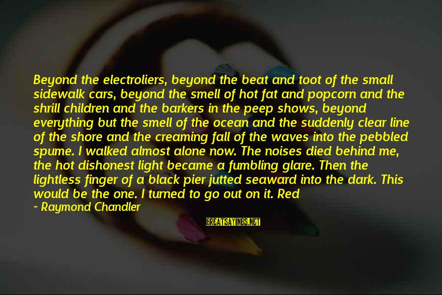 Black And Red Sayings By Raymond Chandler: Beyond the electroliers, beyond the beat and toot of the small sidewalk cars, beyond the
