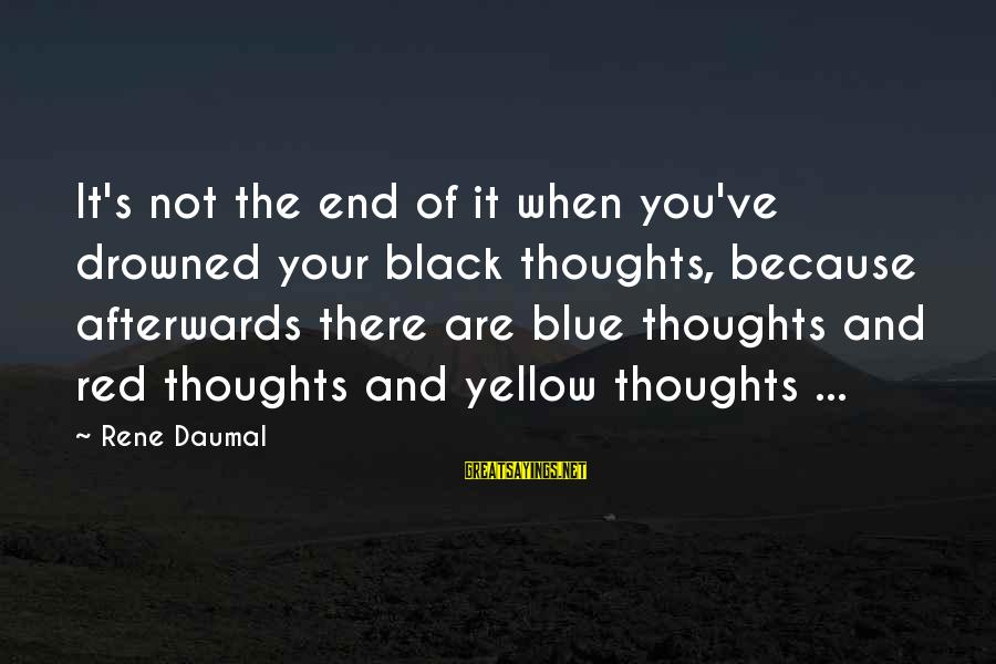 Black And Red Sayings By Rene Daumal: It's not the end of it when you've drowned your black thoughts, because afterwards there