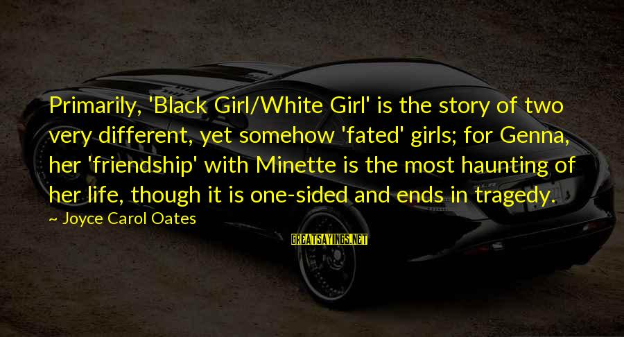 Black And White Friendship Sayings By Joyce Carol Oates: Primarily, 'Black Girl/White Girl' is the story of two very different, yet somehow 'fated' girls;